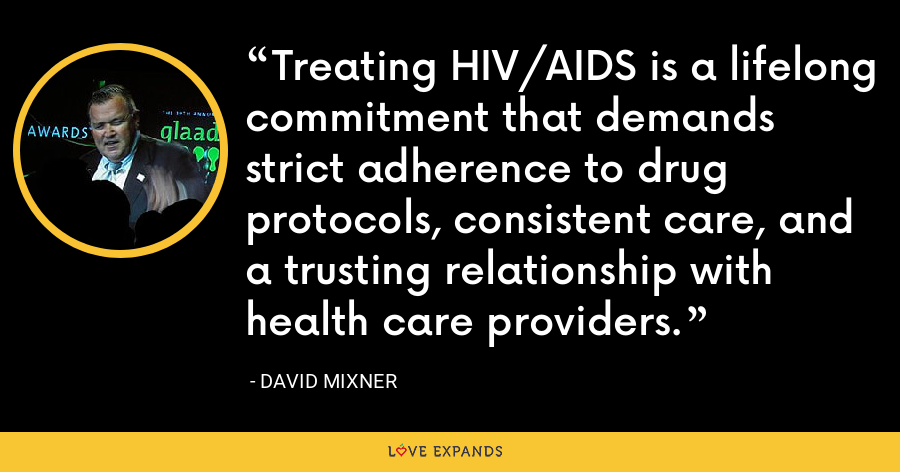 Treating HIV/AIDS is a lifelong commitment that demands strict adherence to drug protocols, consistent care, and a trusting relationship with health care providers. - David Mixner
