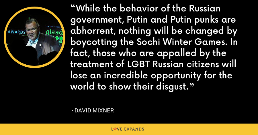 While the behavior of the Russian government, Putin and Putin punks are abhorrent, nothing will be changed by boycotting the Sochi Winter Games. In fact, those who are appalled by the treatment of LGBT Russian citizens will lose an incredible opportunity for the world to show their disgust. - David Mixner