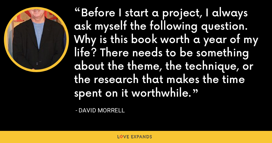 Before I start a project, I always ask myself the following question. Why is this book worth a year of my life? There needs to be something about the theme, the technique, or the research that makes the time spent on it worthwhile. - David Morrell