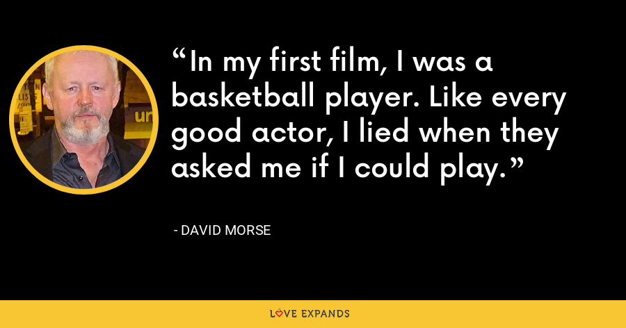 In my first film, I was a basketball player. Like every good actor, I lied when they asked me if I could play. - David Morse