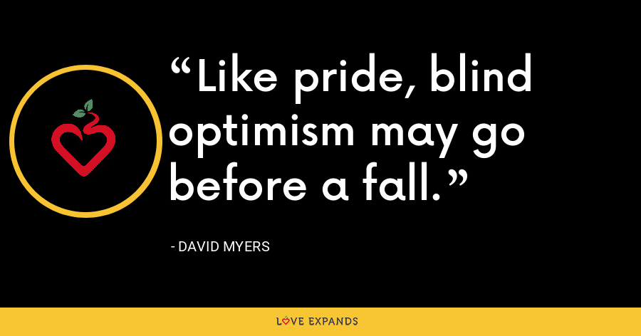 Like pride, blind optimism may go before a fall. - David Myers