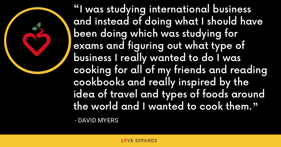 I was studying international business and instead of doing what I should have been doing which was studying for exams and figuring out what type of business I really wanted to do I was cooking for all of my friends and reading cookbooks and really inspired by the idea of travel and types of foods around the world and I wanted to cook them. - David Myers