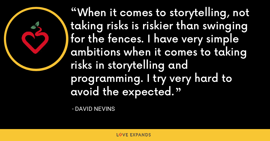When it comes to storytelling, not taking risks is riskier than swinging for the fences. I have very simple ambitions when it comes to taking risks in storytelling and programming. I try very hard to avoid the expected. - David Nevins