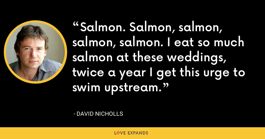 Salmon. Salmon, salmon, salmon, salmon. I eat so much salmon at these weddings, twice a year I get this urge to swim upstream. - David Nicholls