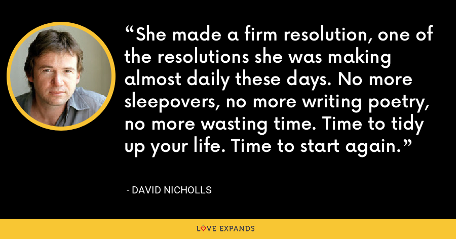 She made a firm resolution, one of the resolutions she was making almost daily these days. No more sleepovers, no more writing poetry, no more wasting time. Time to tidy up your life. Time to start again. - David Nicholls