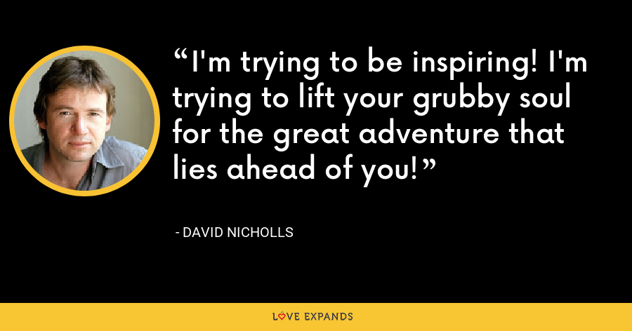 I'm trying to be inspiring! I'm trying to lift your grubby soul for the great adventure that lies ahead of you! - David Nicholls
