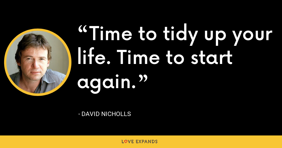 Time to tidy up your life. Time to start again. - David Nicholls