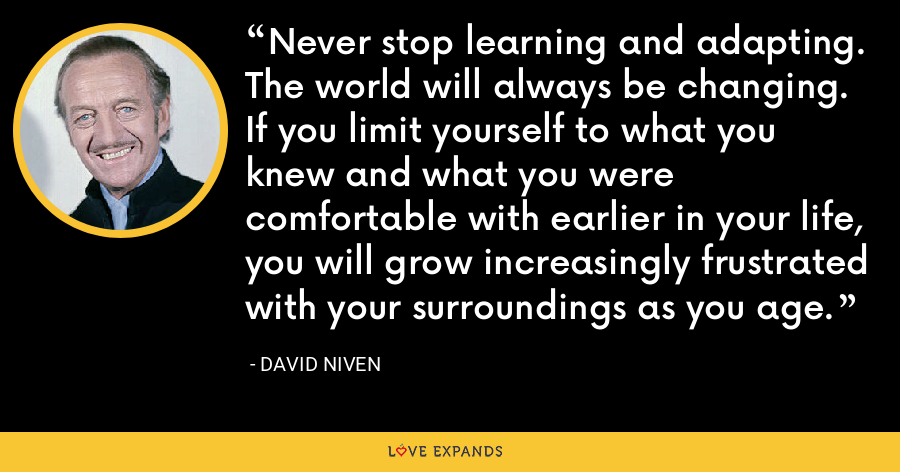 Never stop learning and adapting.  The world will always be changing.  If you limit yourself to what you knew and what you were comfortable with earlier in your life, you will grow increasingly frustrated with your surroundings as you age. - David Niven