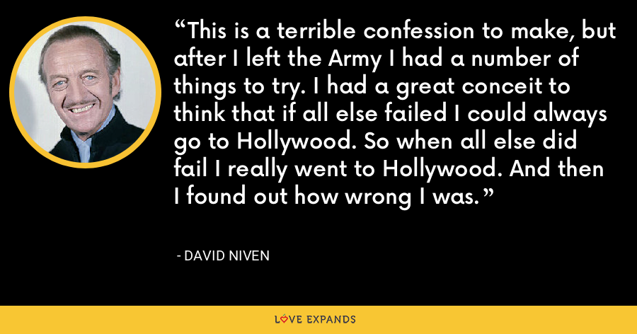 This is a terrible confession to make, but after I left the Army I had a number of things to try. I had a great conceit to think that if all else failed I could always go to Hollywood. So when all else did fail I really went to Hollywood. And then I found out how wrong I was. - David Niven