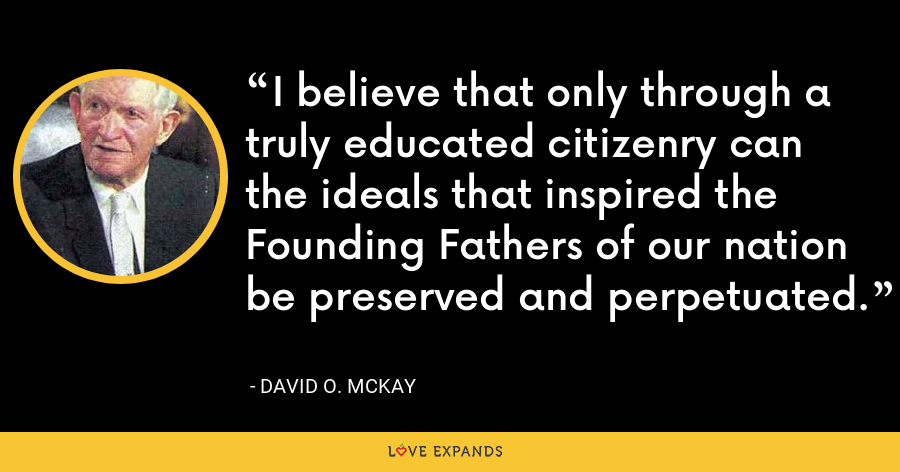 I believe that only through a truly educated citizenry can the ideals that inspired the Founding Fathers of our nation be preserved and perpetuated. - David O. McKay