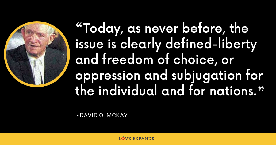 Today, as never before, the issue is clearly defined-liberty and freedom of choice, or oppression and subjugation for the individual and for nations. - David O. McKay