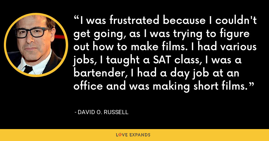 I was frustrated because I couldn't get going, as I was trying to figure out how to make films. I had various jobs, I taught a SAT class, I was a bartender, I had a day job at an office and was making short films. - David O. Russell