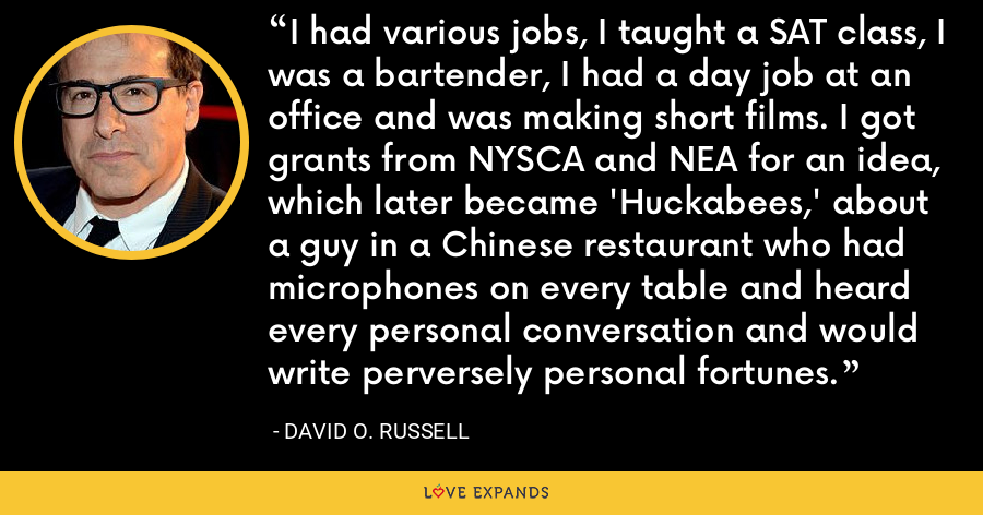 I had various jobs, I taught a SAT class, I was a bartender, I had a day job at an office and was making short films. I got grants from NYSCA and NEA for an idea, which later became 'Huckabees,' about a guy in a Chinese restaurant who had microphones on every table and heard every personal conversation and would write perversely personal fortunes. - David O. Russell