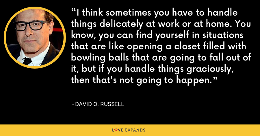I think sometimes you have to handle things delicately at work or at home. You know, you can find yourself in situations that are like opening a closet filled with bowling balls that are going to fall out of it, but if you handle things graciously, then that's not going to happen. - David O. Russell