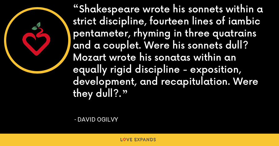 Shakespeare wrote his sonnets within a strict discipline, fourteen lines of iambic pentameter, rhyming in three quatrains and a couplet. Were his sonnets dull? Mozart wrote his sonatas within an equally rigid discipline - exposition, development, and recapitulation. Were they dull?. - David Ogilvy