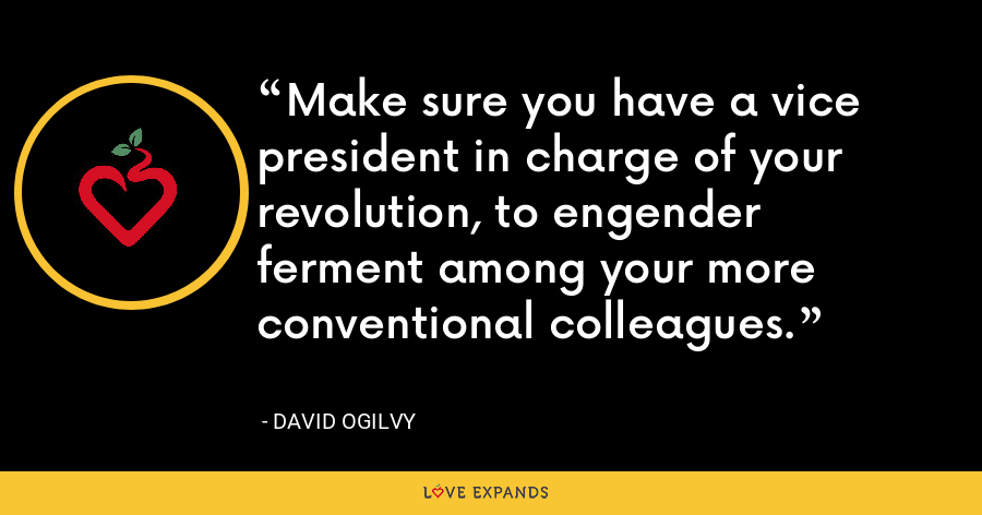 Make sure you have a vice president in charge of your revolution, to engender ferment among your more conventional colleagues. - David Ogilvy