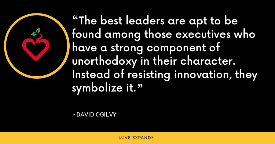 The best leaders are apt to be found among those executives who have a strong component of unorthodoxy in their character. Instead of resisting innovation, they symbolize it. - David Ogilvy