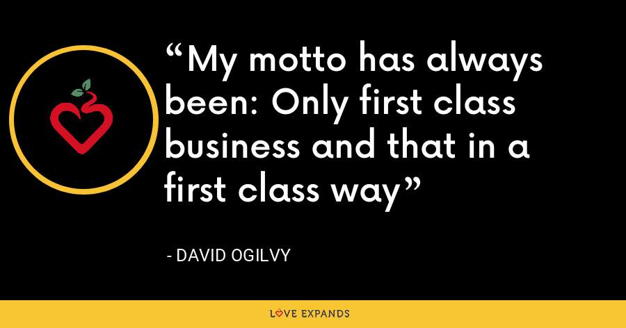 My motto has always been: Only first class business and that in a first class way - David Ogilvy