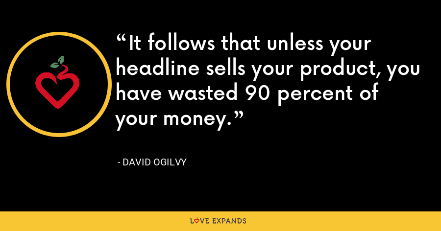 It follows that unless your headline sells your product, you have wasted 90 percent of your money. - David Ogilvy