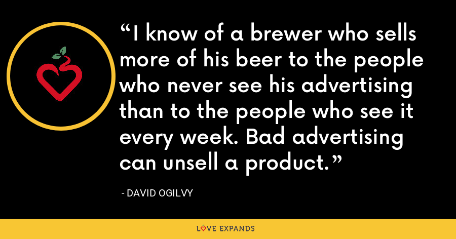 I know of a brewer who sells more of his beer to the people who never see his advertising than to the people who see it every week. Bad advertising can unsell a product. - David Ogilvy