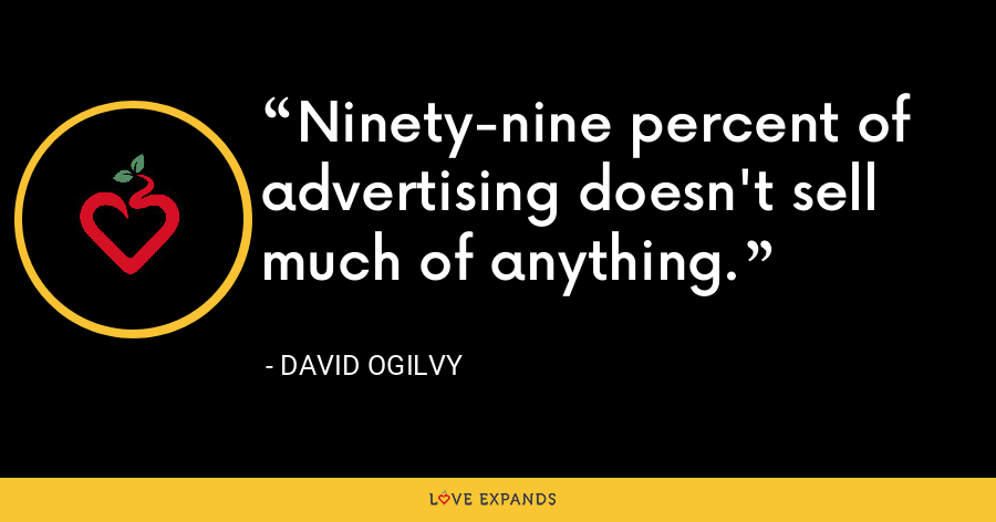 Ninety-nine percent of advertising doesn't sell much of anything. - David Ogilvy