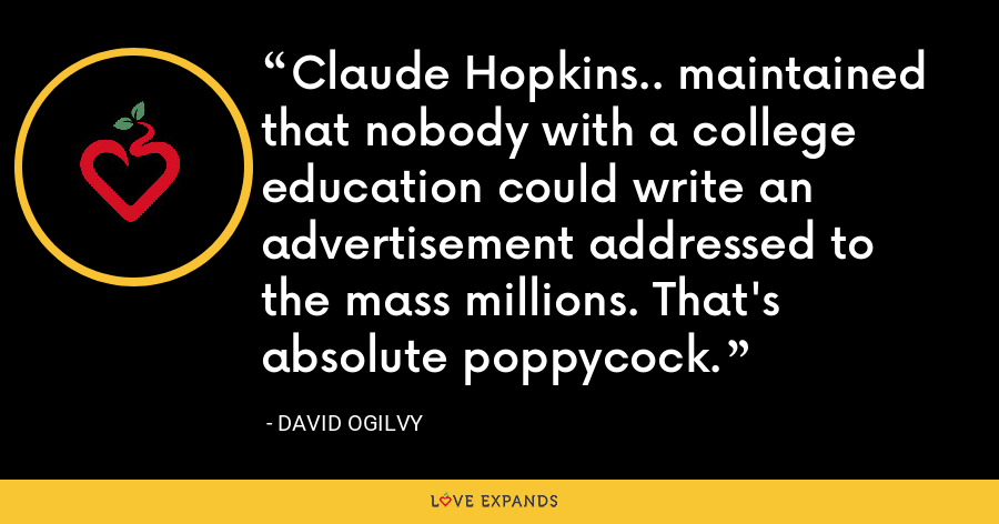Claude Hopkins.. maintained that nobody with a college education could write an advertisement addressed to the mass millions. That's absolute poppycock. - David Ogilvy