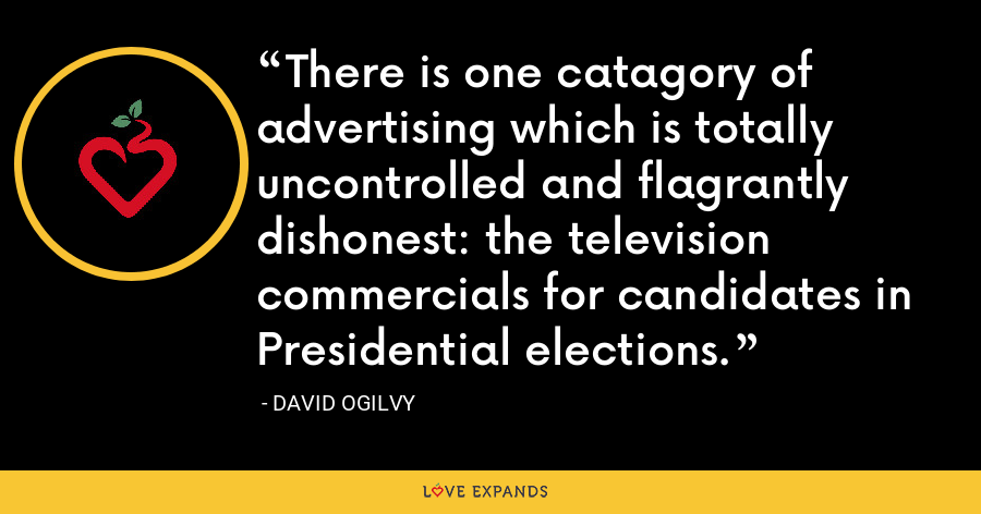 There is one catagory of advertising which is totally uncontrolled and flagrantly dishonest: the television commercials for candidates in Presidential elections. - David Ogilvy