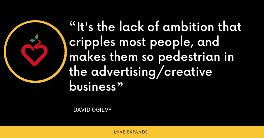 It's the lack of ambition that cripples most people, and makes them so pedestrian in the advertising/creative business - David Ogilvy