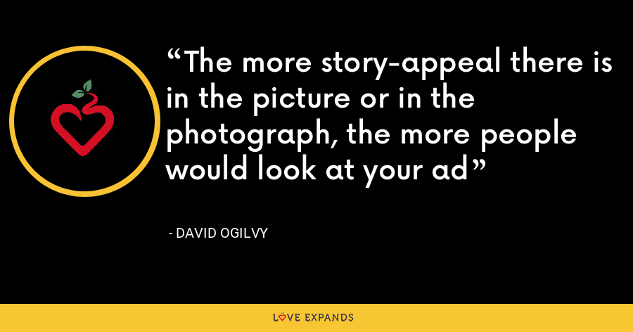 The more story-appeal there is in the picture or in the photograph, the more people would look at your ad - David Ogilvy