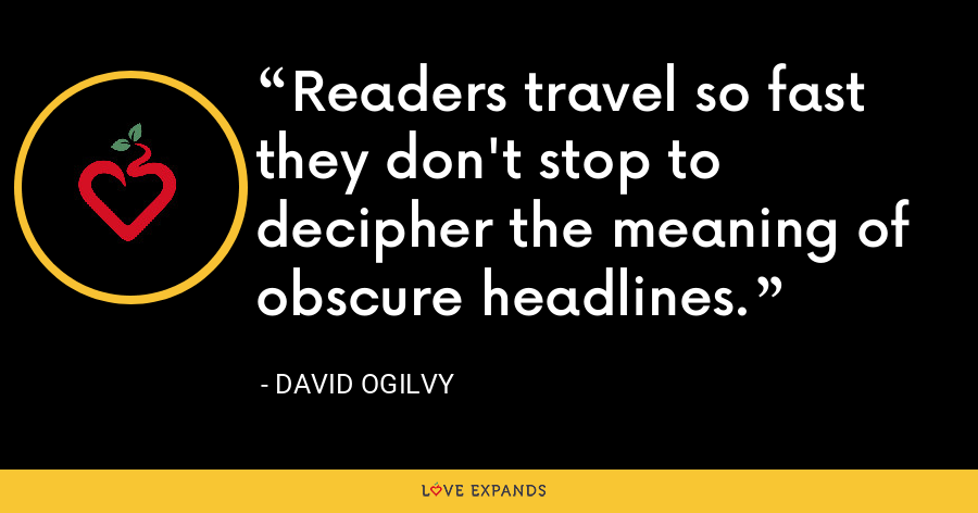 Readers travel so fast they don't stop to decipher the meaning of obscure headlines. - David Ogilvy