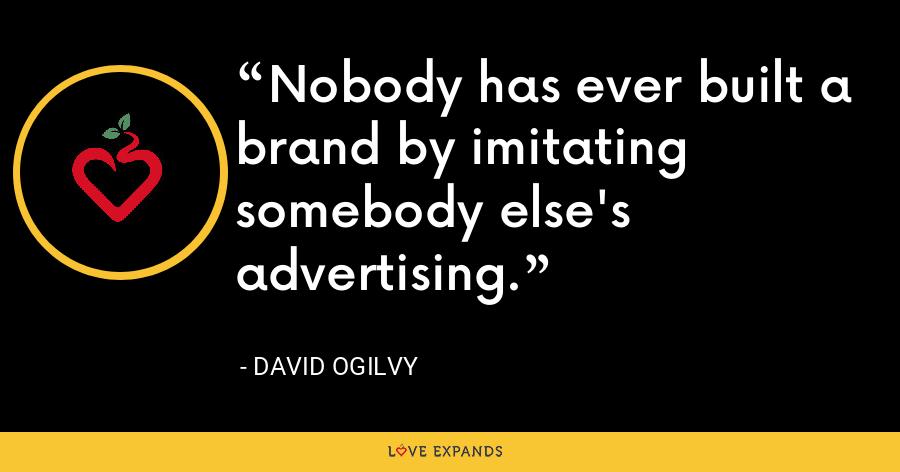 Nobody has ever built a brand by imitating somebody else's advertising. - David Ogilvy