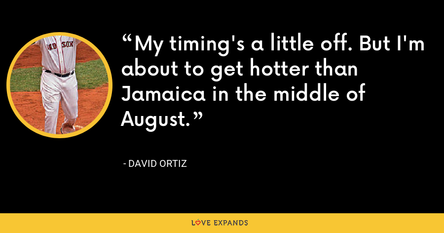 My timing's a little off. But I'm about to get hotter than Jamaica in the middle of August. - David Ortiz