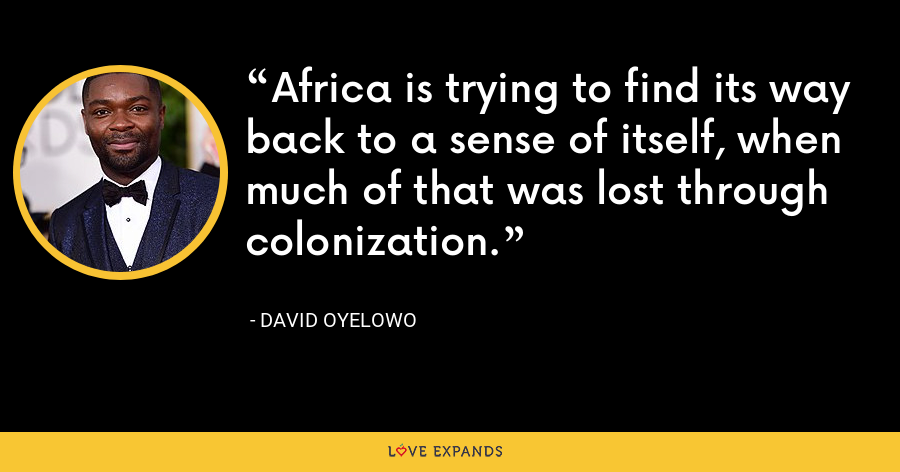 Africa is trying to find its way back to a sense of itself, when much of that was lost through colonization. - David Oyelowo