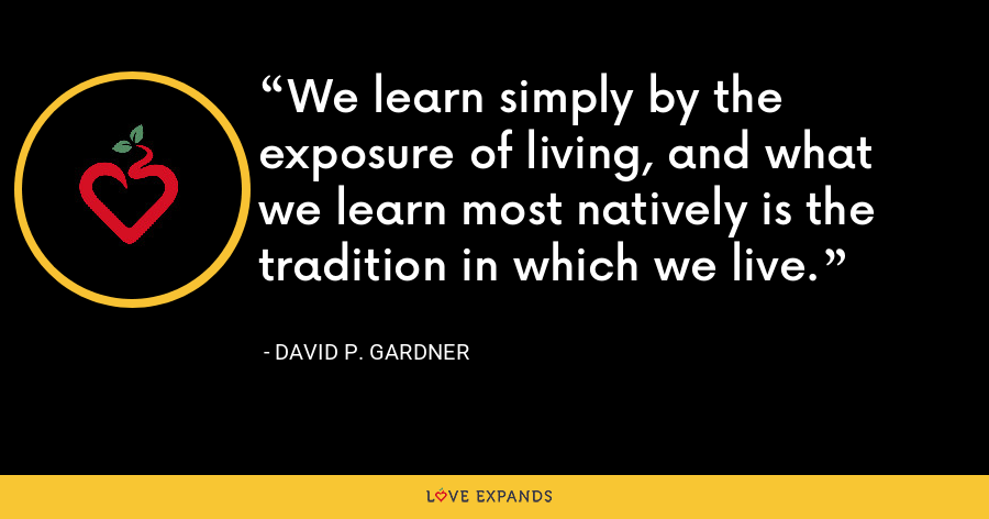 We learn simply by the exposure of living, and what we learn most natively is the tradition in which we live. - David P. Gardner