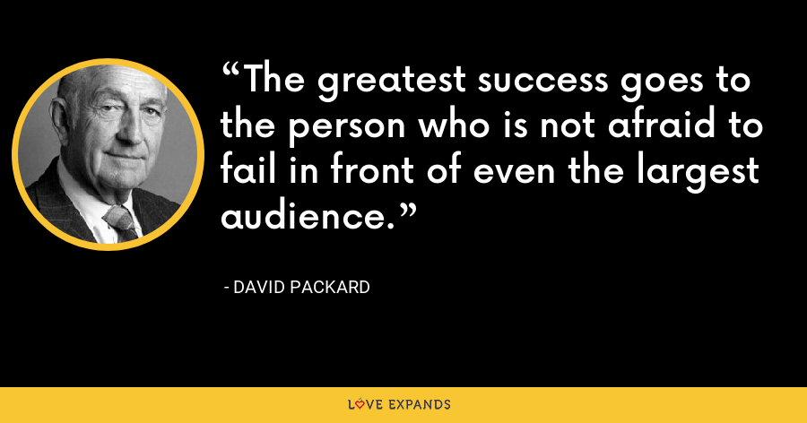 The greatest success goes to the person who is not afraid to fail in front of even the largest audience. - David Packard