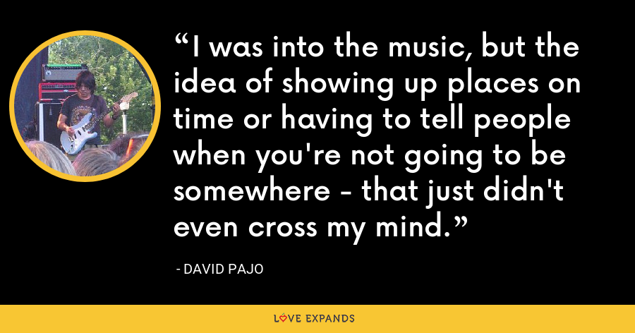 I was into the music, but the idea of showing up places on time or having to tell people when you're not going to be somewhere - that just didn't even cross my mind. - David Pajo