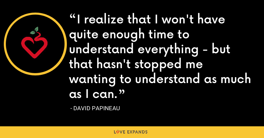 I realize that I won't have quite enough time to understand everything - but that hasn't stopped me wanting to understand as much as I can. - David Papineau