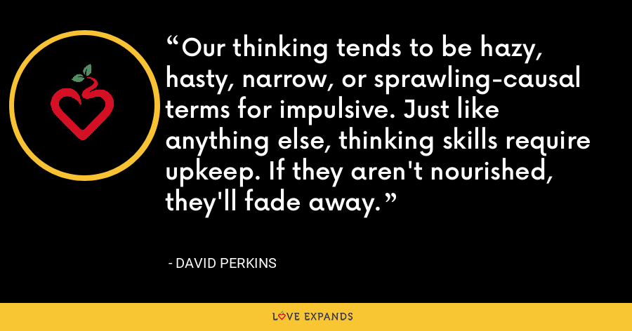 Our thinking tends to be hazy, hasty, narrow, or sprawling-causal terms for impulsive. Just like anything else, thinking skills require upkeep. If they aren't nourished, they'll fade away. - David Perkins