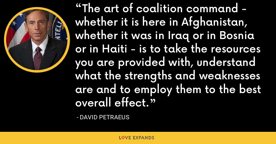 The art of coalition command - whether it is here in Afghanistan, whether it was in Iraq or in Bosnia or in Haiti - is to take the resources you are provided with, understand what the strengths and weaknesses are and to employ them to the best overall effect. - David Petraeus
