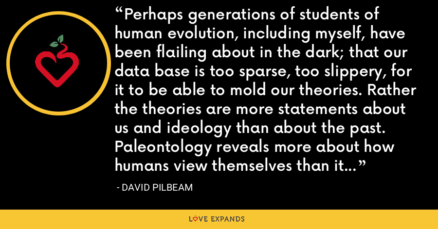 Perhaps generations of students of human evolution, including myself, have been flailing about in the dark; that our data base is too sparse, too slippery, for it to be able to mold our theories. Rather the theories are more statements about us and ideology than about the past. Paleontology reveals more about how humans view themselves than it does about how humans came about, but that is heresy. - David Pilbeam