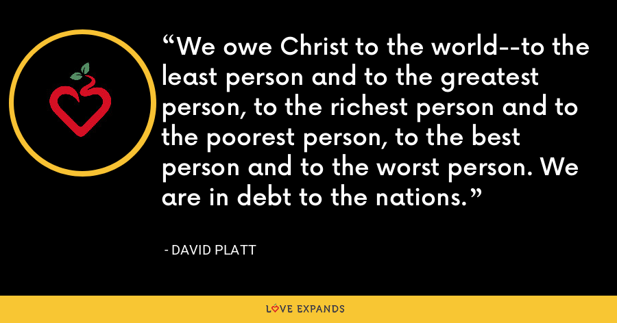 We owe Christ to the world--to the least person and to the greatest person, to the richest person and to the poorest person, to the best person and to the worst person. We are in debt to the nations. - David Platt