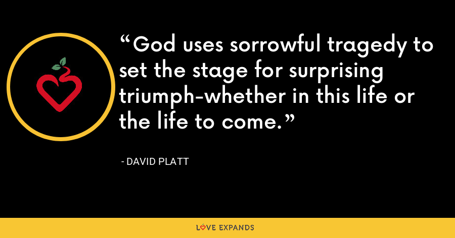 God uses sorrowful tragedy to set the stage for surprising triumph-whether in this life or the life to come. - David Platt