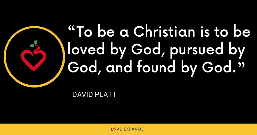 To be a Christian is to be loved by God, pursued by God, and found by God. - David Platt