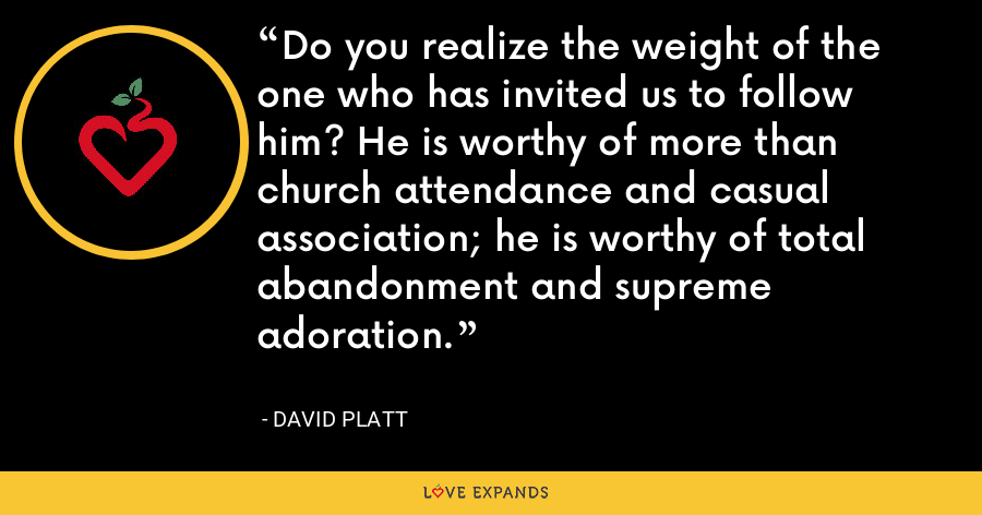 Do you realize the weight of the one who has invited us to follow him? He is worthy of more than church attendance and casual association; he is worthy of total abandonment and supreme adoration. - David Platt