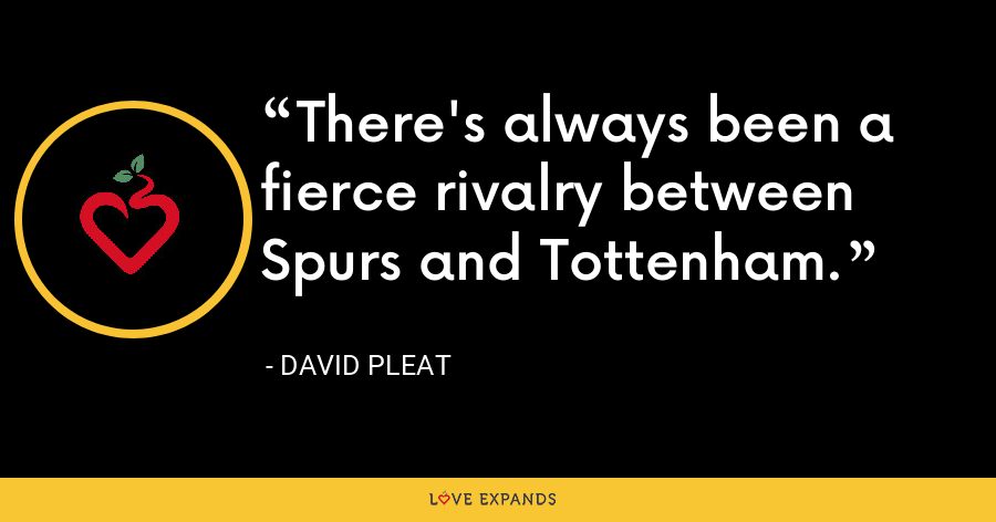 There's always been a fierce rivalry between Spurs and Tottenham. - David Pleat