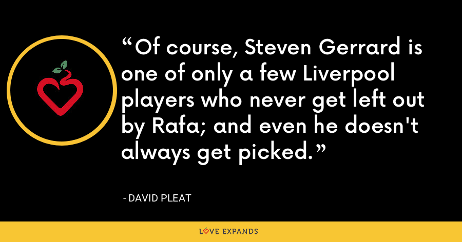Of course, Steven Gerrard is one of only a few Liverpool players who never get left out by Rafa; and even he doesn't always get picked. - David Pleat