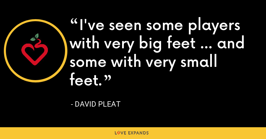 I've seen some players with very big feet ... and some with very small feet. - David Pleat