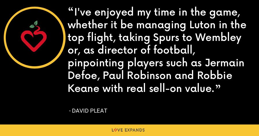 I've enjoyed my time in the game, whether it be managing Luton in the top flight, taking Spurs to Wembley or, as director of football, pinpointing players such as Jermain Defoe, Paul Robinson and Robbie Keane with real sell-on value. - David Pleat