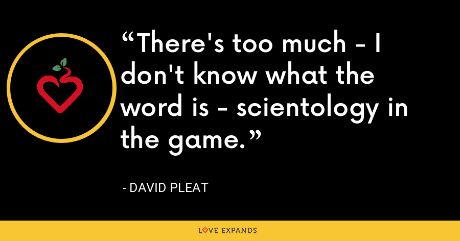 There's too much - I don't know what the word is - scientology in the game. - David Pleat