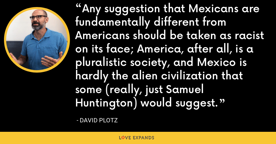 Any suggestion that Mexicans are fundamentally different from Americans should be taken as racist on its face; America, after all, is a pluralistic society, and Mexico is hardly the alien civilization that some (really, just Samuel Huntington) would suggest. - David Plotz